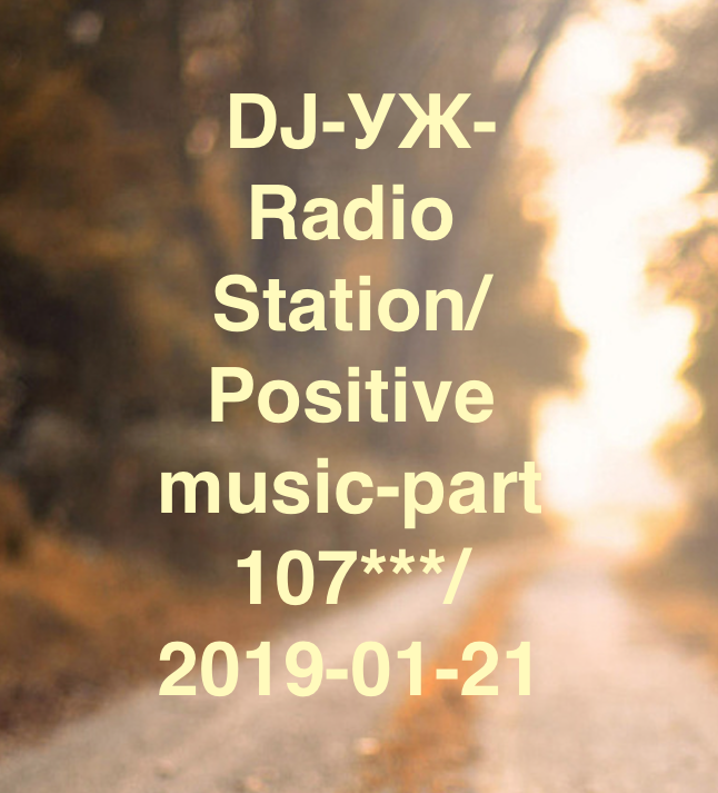 DJ-УЖ-Radio Station/Positive music-part 107***/2019-01-21 – УЖ