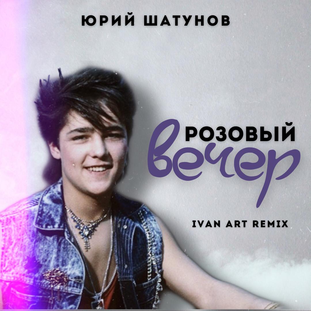 Юрий Шатунов - Розовый вечер (Ivan ART Remix) [extended]