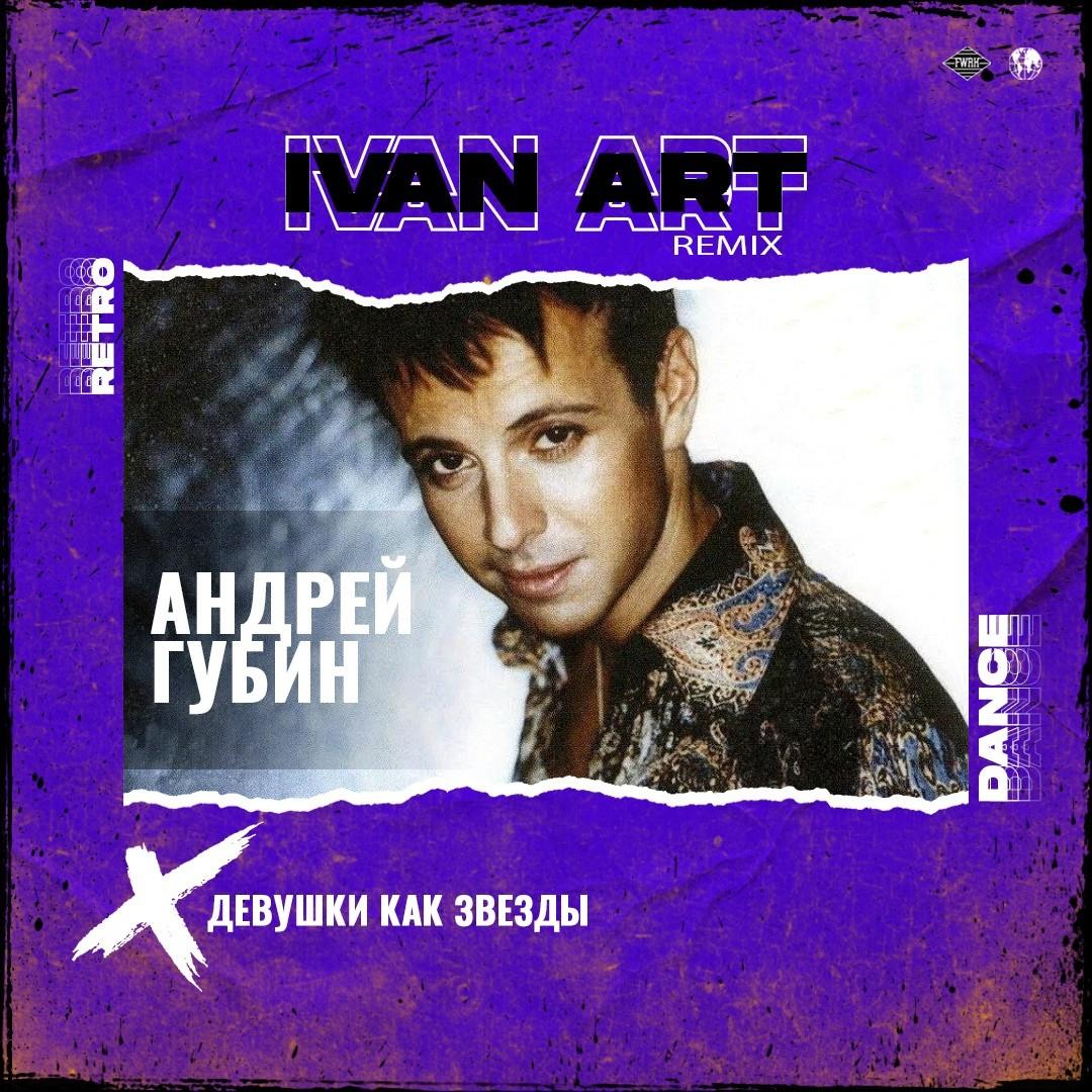 Андрей Губин - Девушки как звезды (Ivan ART Remix) [extended]